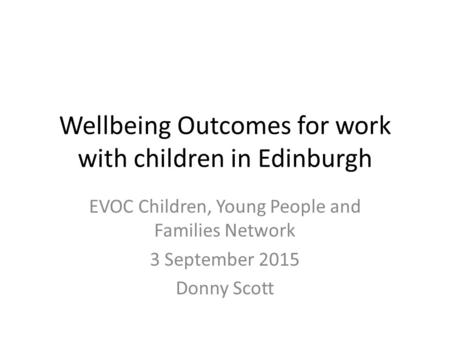 Wellbeing Outcomes for work with children in Edinburgh EVOC Children, Young People and Families Network 3 September 2015 Donny Scott.