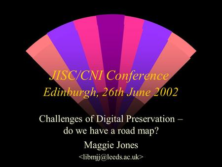 JISC/CNI Conference Edinburgh, 26th June 2002 Challenges of Digital Preservation – do we have a road map? Maggie Jones.
