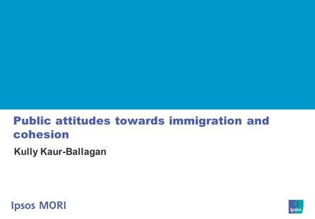 Public attitudes towards immigration and cohesion Kully Kaur-Ballagan.