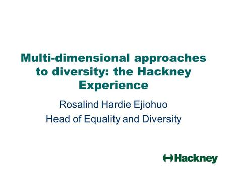 Multi-dimensional approaches to diversity: the Hackney Experience Rosalind Hardie Ejiohuo Head of Equality and Diversity.