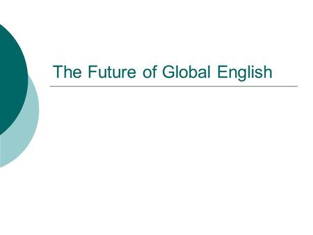 The Future of Global English. Careful speculations  English seems alive and well and its future assured  it is wise to be cautious when making predictions.
