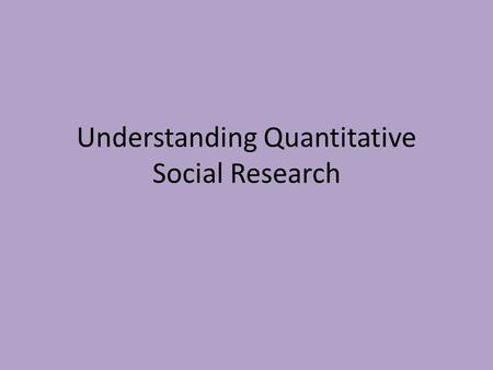 Understanding Quantitative Social Research. Understanding Description and causation Research questions and research methodologies Patterns, inclusions.