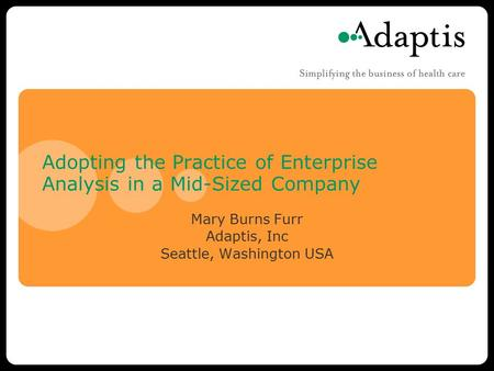 Adopting the Practice of Enterprise Analysis in a Mid-Sized Company Mary Burns Furr Adaptis, Inc Seattle, Washington USA.