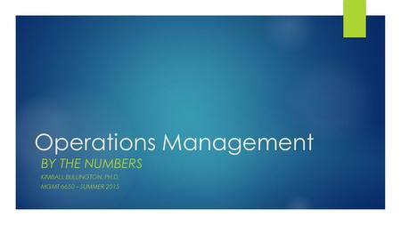 Operations Management BY THE NUMBERS KIMBALL BULLINGTON, PH.D. MGMT 6650 – SUMMER 2015.