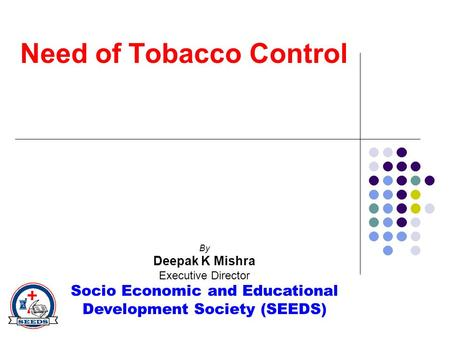 By Deepak K Mishra Executive Director Socio Economic and Educational Development Society (SEEDS) Need of Tobacco Control.