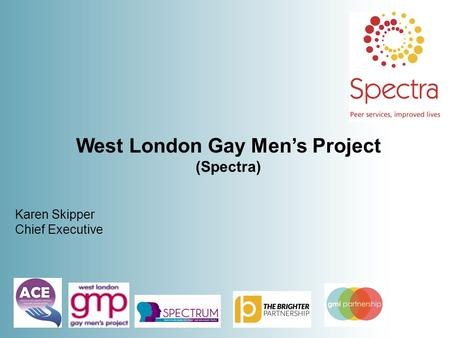 West London Gay Men's Project (Spectra) Karen Skipper Chief Executive.