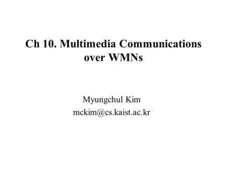Ch 10. Multimedia Communications over WMNs Myungchul Kim