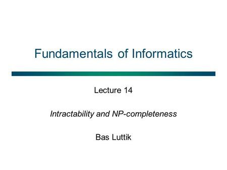 Fundamentals of Informatics Lecture 14 Intractability and NP-completeness Bas Luttik.