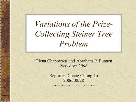 Variations of the Prize- Collecting Steiner Tree Problem Olena Chapovska and Abraham P. Punnen Networks 2006 Reporter: Cheng-Chung Li 2006/08/28.