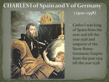 Carlos I was king of Spain from the year 1516 till the year 1556 and emperor of the Sacre Roma- Germanic Empire from the year 1519 till the year 1558.