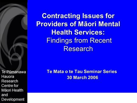 Te Pūmanawa Hauora Research Centre for Māori Health and Development Contracting Issues for Providers of Māori Mental Health Services: Findings from Recent.
