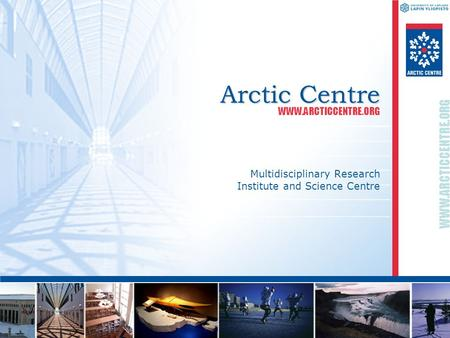 WWW.ARCTICCENTRE.ORG Arctic Centre Multidisciplinary Research Institute and Science Centre WWW.ARCTICCENTRE.ORG.