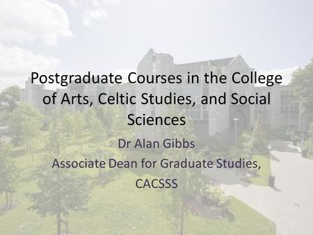 Postgraduate Courses in the College of Arts, Celtic Studies, and Social Sciences Dr Alan Gibbs Associate Dean for Graduate Studies, CACSSS.