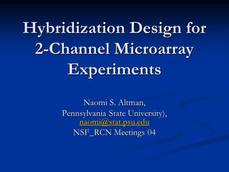 Hybridization Design for 2-Channel Microarray Experiments Naomi S. Altman, Pennsylvania State University),  NSF_RCN.