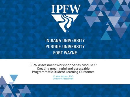 IPFW Assessment Workshop Series Module 1: Creating meaningful and assessable Programmatic Student Learning Outcomes D. Kent Johnson, PhD Director of Assessment.