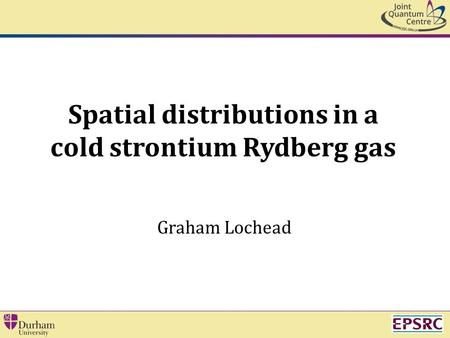 Spatial distributions in a cold strontium Rydberg gas Graham Lochead.