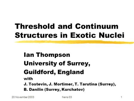 20 November 2003Nens 031 Threshold and Continuum Structures in Exotic Nuclei Ian Thompson University of Surrey, Guildford, England with J. Tostevin, J.