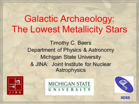 Galactic Archaeology: The Lowest Metallicity Stars Timothy C. Beers Department of Physics & Astronomy Michigan State University & JINA: Joint Institute.