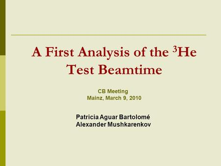 A First Analysis of the 3 He Test Beamtime CB Meeting Mainz, March 9, 2010 Patricia Aguar Bartolomé Alexander Mushkarenkov.