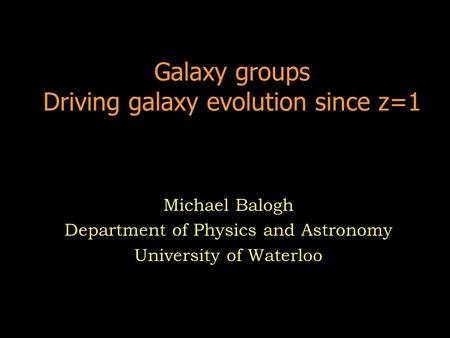 Galaxy groups Driving galaxy evolution since z=1 Michael Balogh Department of Physics and Astronomy University of Waterloo.