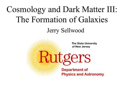 Cosmology and Dark Matter III: The Formation of Galaxies Jerry Sellwood.