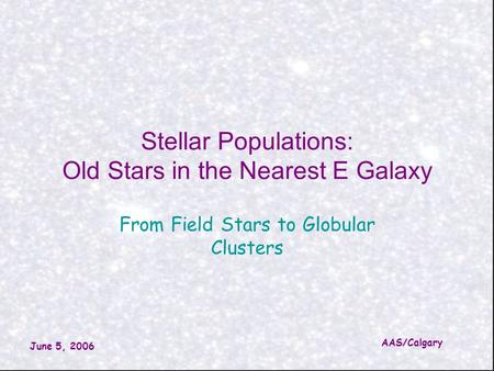 June 5, 2006 AAS/Calgary Stellar Populations: Old Stars in the Nearest E Galaxy From Field Stars to Globular Clusters.