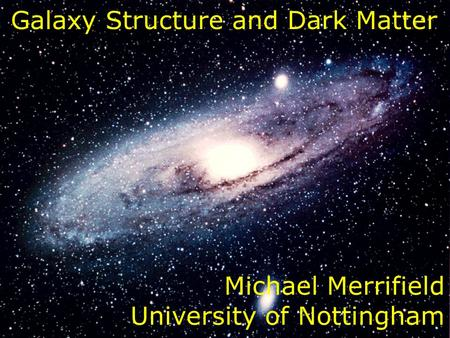 Title Galaxy Structure and Dark Matter Michael Merrifield University of Nottingham.