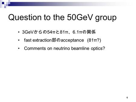1 Question to the 50GeV group 3GeV からの 54π と 81π 、 6.1π の関係 fast extraction 部の acceptance (81π?) Comments on neutrino beamline optics?