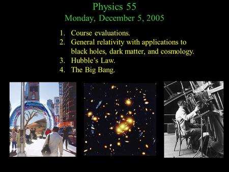 Physics 55 Monday, December 5, 2005 1.Course evaluations. 2.General relativity with applications to black holes, dark matter, and cosmology. 3.Hubble's.