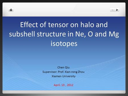 Effect of tensor on halo and subshell structure in Ne, O and Mg isotopes Chen Qiu Supervisor: Prof. Xian-rong Zhou Xiamen University April. 13, 2012.