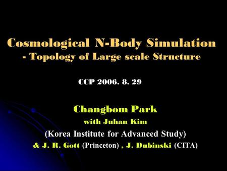Cosmological N-Body Simulation - Topology of Large scale Structure Changbom Park with Juhan Kim (Korea Institute for Advanced Study) & J. R. Gott (Princeton),