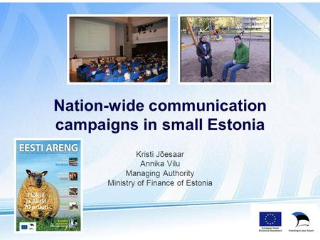 Kristi Jõesaar Annika Vilu Managing Authority Ministry of Finance of Estonia Nation-wide communication campaigns in small Estonia.