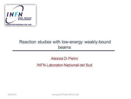 Reaction studies with low-energy weakly-bound beams Alessia Di Pietro INFN-Laboratori Nazionali del Sud NN 2015Alessia Di Pietro,INFN-LNS.