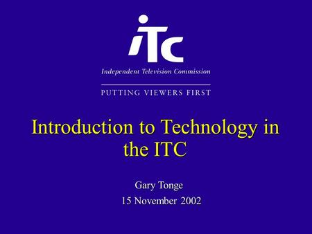 Gary Tonge Introduction to Technology in the ITC 15 November 2002.