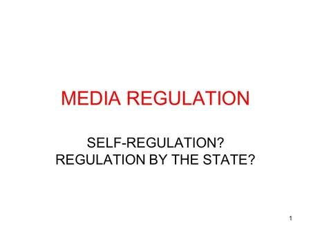 1 MEDIA REGULATION SELF-REGULATION? REGULATION BY THE STATE?