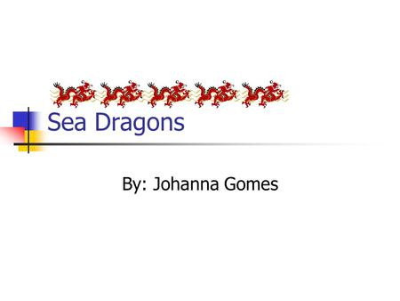 Sea Dragons By: Johanna Gomes. Table of Contents Where Sea Dragons Live………………….3 Parts of Their Body…………………………4 What Sea Dragons Eat……………………5 Types of.