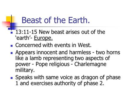 Beast of the Earth. 13:11-15 New beast arises out of the 'earth'- Europe. Concerned with events in West. Appears innocent and harmless - two horns like.