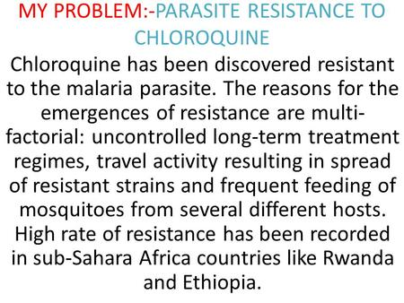 MY PROBLEM:-PARASITE RESISTANCE TO CHLOROQUINE Chloroquine has been discovered resistant to the malaria parasite. The reasons for the emergences of resistance.