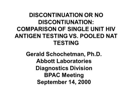 DISCONTINUATION OR NO DISCONTIUNATION: COMPARISON OF SINGLE UNIT HIV ANTIGEN TESTING VS. POOLED NAT TESTING Gerald Schochetman, Ph.D. Abbott Laboratories.