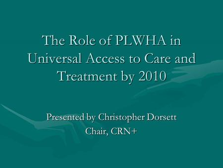 The Role of PLWHA in Universal Access to Care and Treatment by 2010 Presented by Christopher Dorsett Chair, CRN+