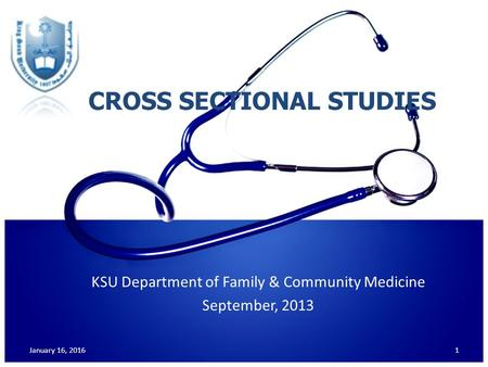 CROSS SECTIONAL STUDIES KSU Department of Family & Community Medicine September, 2013 January 16, 20161.