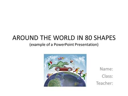 AROUND THE WORLD IN 80 SHAPES (example of a PowerPoint Presentation) Name: Class: Teacher: