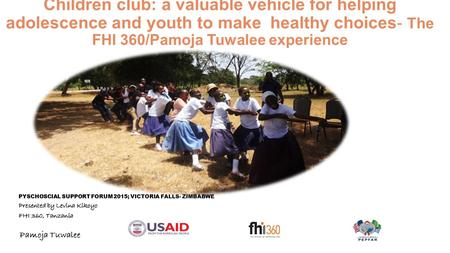 Children club: a valuable vehicle for helping adolescence and youth to make healthy choices- The FHI 360/Pamoja Tuwalee experience PYSCHOSCIAL SUPPORT.