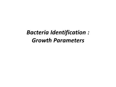 Bacteria Identification : Growth Parameters. Complex Media Made from complex and rich ingredients –Ex. Soya protein extracts –Milk protein extracts –Blood.