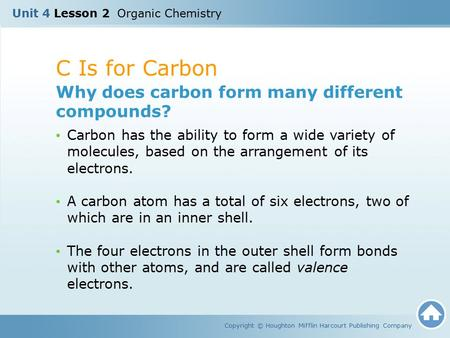 C Is for Carbon Copyright © Houghton Mifflin Harcourt Publishing Company Why does carbon form many different compounds? Carbon has the ability to form.