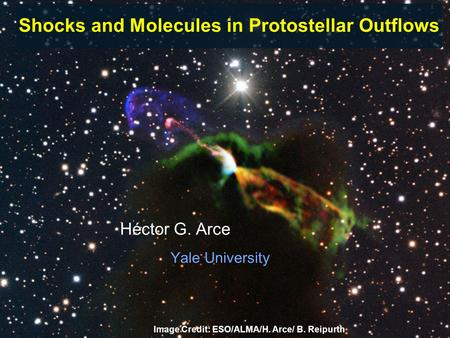 Héctor G. Arce Yale University Image Credit: ESO/ALMA/H. Arce/ B. Reipurth Shocks and Molecules in Protostellar Outflows.