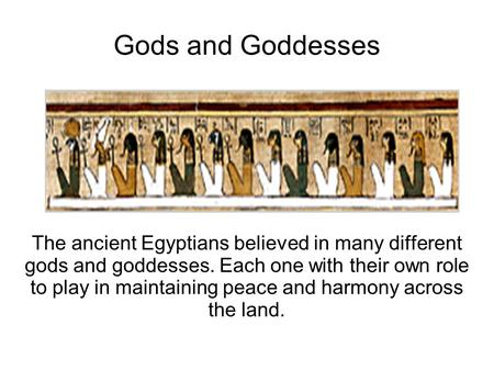 Gods and Goddesses The ancient Egyptians believed in many different gods and goddesses. Each one with their own role to play in maintaining peace and harmony.