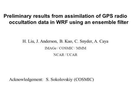 Preliminary results from assimilation of GPS radio occultation data in WRF using an ensemble filter H. Liu, J. Anderson, B. Kuo, C. Snyder, A. Caya IMAGe.