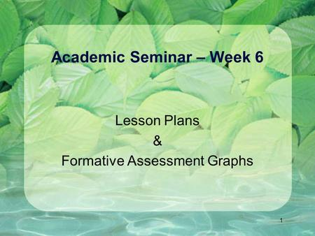1 Academic Seminar – Week 6 Lesson Plans & Formative Assessment Graphs.