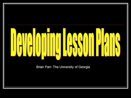 Brian Parr- The University of Georgia. Lesson Planning Efficient use of time Curriculum alignment Document systematic approach to instruction.